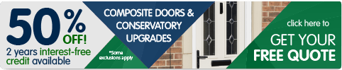50% off Composite doors and conservatory upgrades. 2 Years interest free credit available. Click here to get your free quote. Some exclusions apply.