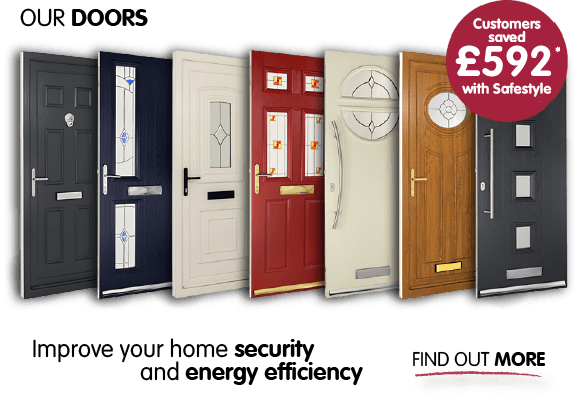 Our doors.. Improve your home security and energy efficiency. Find out more. Customers saved £892* with Safestyle.